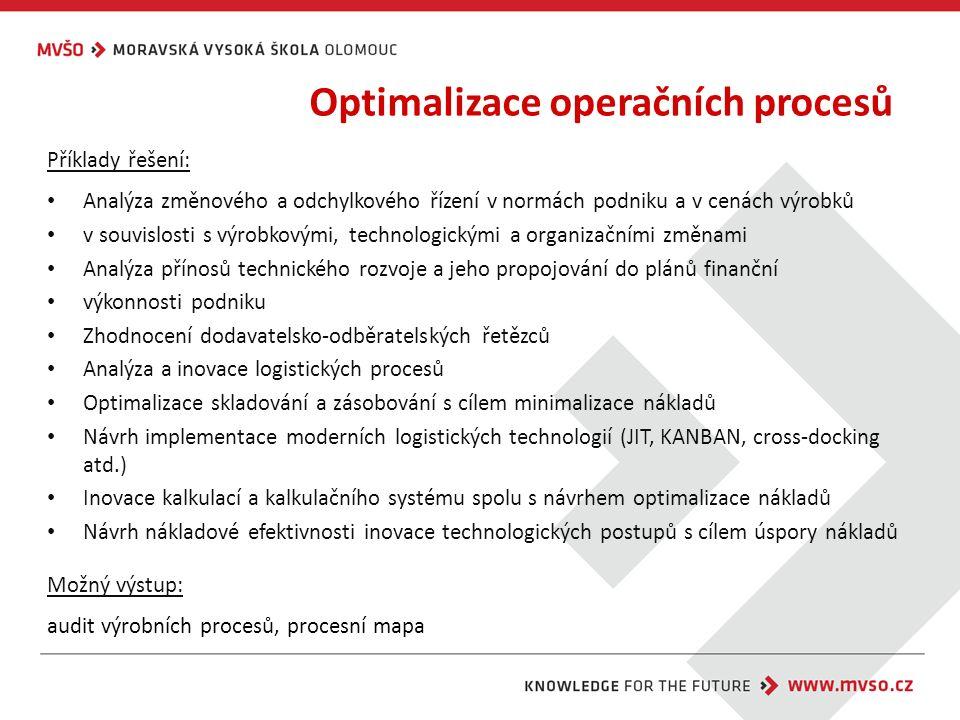 Optimalizace operačních procesů Příklady řešení: Analýza změnového a odchylkového řízení v normách podniku a v cenách výrobků v souvislosti s výrobkovými, technologickými a organizačními změnami Analýza přínosů technického rozvoje a jeho propojování do plánů finanční výkonnosti podniku Zhodnocení dodavatelsko-odběratelských řetězců Analýza a inovace logistických procesů Optimalizace skladování a zásobování s cílem minimalizace nákladů Návrh implementace moderních logistických technologií (JIT, KANBAN, cross-docking atd.) Inovace kalkulací a kalkulačního systému spolu s návrhem optimalizace nákladů Návrh nákladové efektivnosti inovace technologických postupů s cílem úspory nákladů Možný výstup: audit výrobních procesů, procesní mapa