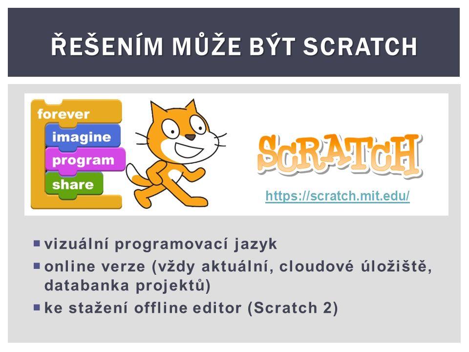 ŘEŠENÍM MŮŽE BÝT SCRATCH  vizuální programovací jazyk  online verze (vždy aktuální, cloudové úložiště, databanka projektů)  ke stažení offline editor (Scratch 2) https://scratch.mit.edu/
