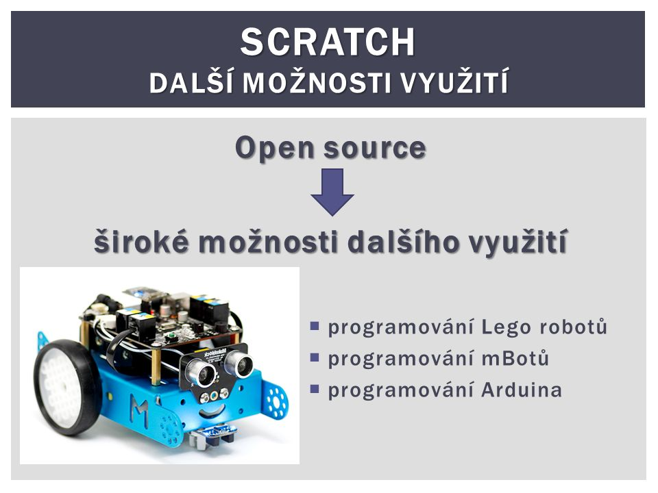 SCRATCH DALŠÍ MOŽNOSTI VYUŽITÍ Open source široké možnosti dalšího využití  programování Lego robotů  programování mBotů  programování Arduina