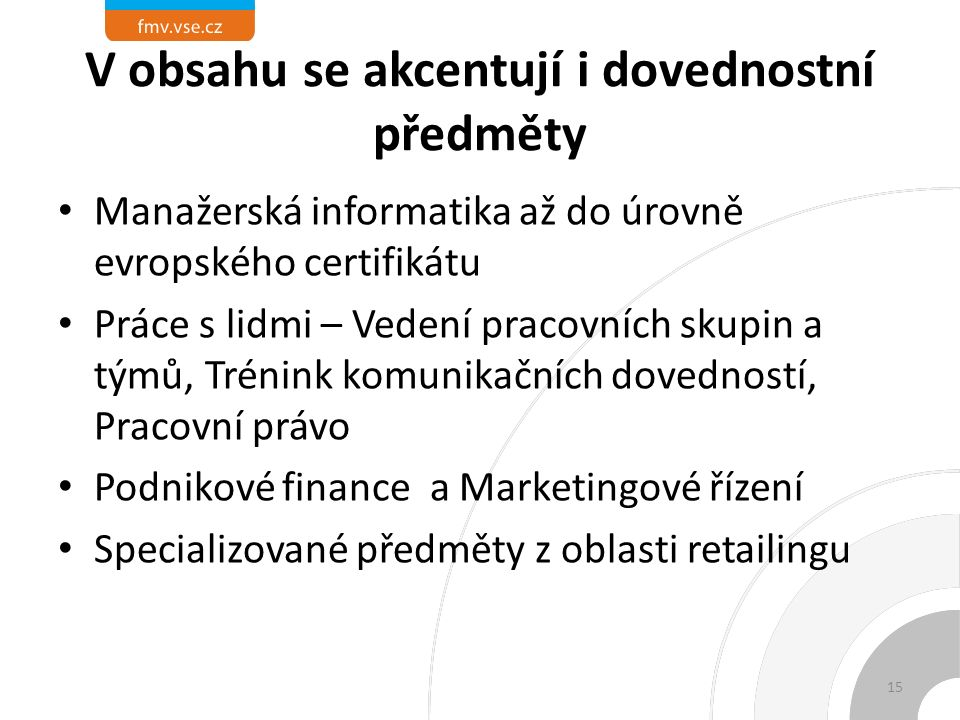 V obsahu se akcentují i dovednostní předměty Manažerská informatika až do úrovně evropského certifikátu Práce s lidmi – Vedení pracovních skupin a týmů, Trénink komunikačních dovedností, Pracovní právo Podnikové finance a Marketingové řízení Specializované předměty z oblasti retailingu 15