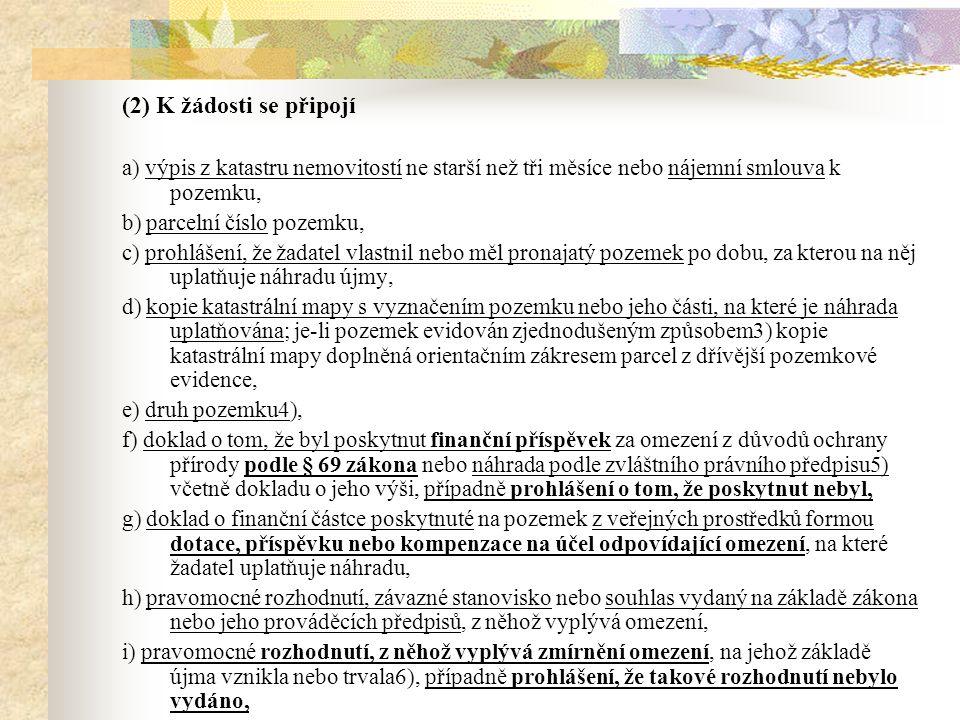 (2) K žádosti se připojí a) výpis z katastru nemovitostí ne starší než tři měsíce nebo nájemní smlouva k pozemku, b) parcelní číslo pozemku, c) prohlášení, že žadatel vlastnil nebo měl pronajatý pozemek po dobu, za kterou na něj uplatňuje náhradu újmy, d) kopie katastrální mapy s vyznačením pozemku nebo jeho části, na které je náhrada uplatňována; je-li pozemek evidován zjednodušeným způsobem3) kopie katastrální mapy doplněná orientačním zákresem parcel z dřívější pozemkové evidence, e) druh pozemku4), f) doklad o tom, že byl poskytnut finanční příspěvek za omezení z důvodů ochrany přírody podle § 69 zákona nebo náhrada podle zvláštního právního předpisu5) včetně dokladu o jeho výši, případně prohlášení o tom, že poskytnut nebyl, g) doklad o finanční částce poskytnuté na pozemek z veřejných prostředků formou dotace, příspěvku nebo kompenzace na účel odpovídající omezení, na které žadatel uplatňuje náhradu, h) pravomocné rozhodnutí, závazné stanovisko nebo souhlas vydaný na základě zákona nebo jeho prováděcích předpisů, z něhož vyplývá omezení, i) pravomocné rozhodnutí, z něhož vyplývá zmírnění omezení, na jehož základě újma vznikla nebo trvala6), případně prohlášení, že takové rozhodnutí nebylo vydáno,