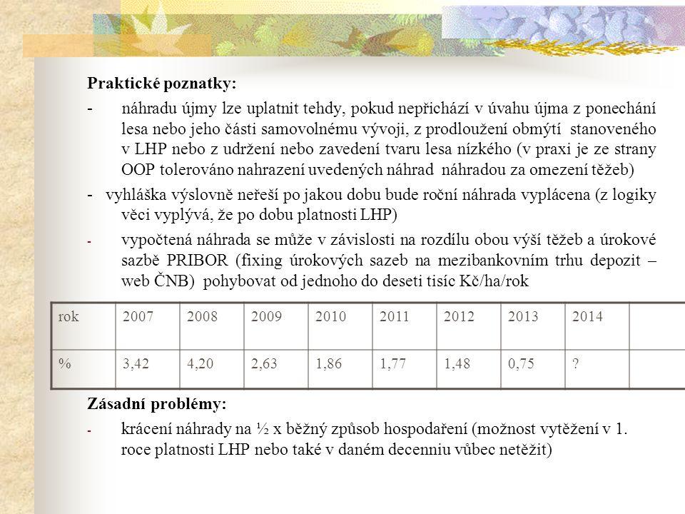 Praktické poznatky: - náhradu újmy lze uplatnit tehdy, pokud nepřichází v úvahu újma z ponechání lesa nebo jeho části samovolnému vývoji, z prodloužení obmýtí stanoveného v LHP nebo z udržení nebo zavedení tvaru lesa nízkého (v praxi je ze strany OOP tolerováno nahrazení uvedených náhrad náhradou za omezení těžeb) - vyhláška výslovně neřeší po jakou dobu bude roční náhrada vyplácena (z logiky věci vyplývá, že po dobu platnosti LHP) - vypočtená náhrada se může v závislosti na rozdílu obou výší těžeb a úrokové sazbě PRIBOR (fixing úrokových sazeb na mezibankovním trhu depozit – web ČNB) pohybovat od jednoho do deseti tisíc Kč/ha/rok Zásadní problémy: - krácení náhrady na ½ x běžný způsob hospodaření (možnost vytěžení v 1.