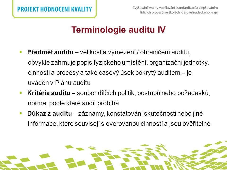 nadpis Terminologie auditu IV  Předmět auditu – velikost a vymezení / ohraničení auditu, obvykle zahrnuje popis fyzického umístění, organizační jednotky, činnosti a procesy a také časový úsek pokrytý auditem – je uváděn v Plánu auditu  Kritéria auditu – soubor dílčích politik, postupů nebo požadavků, norma, podle které audit probíhá  Důkaz z auditu – záznamy, konstatování skutečnosti nebo jiné informace, které souvisejí s ověřovanou činností a jsou ověřitelné