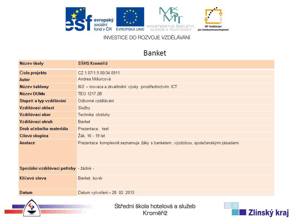 Banket Název školySŠHS Kroměříž Číslo projektuCZ.1.07/1.5.00/34.0911 Autor Andrea Mišurcová Název šablonyIII/2 – inovace a zkvalitnění výuky prostřednictvím ICT Název DUMuTEO.1217.2B Stupeň a typ vzděláváníOdborné vzdělávání Vzdělávací oblastSlužby Vzdělávací oborTechnika obsluhy Vzdělávací okruhBanket Druh učebního materiáluPrezentace, test Cílová skupinaŽák, 16 - 19 let AnotacePrezentace komplexně seznamuje žáky s banketem, výzdobou, společenskými zásadami Speciální vzdělávací potřeby- žádné - Klíčová slovaBanket, kuvér DatumDatum vytvoření – 28.