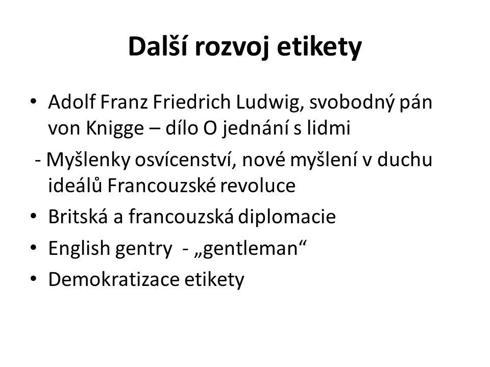 Další rozvoj etikety Adolf Franz Friedrich Ludwig, svobodný pán von Knigge – dílo O jednání s lidmi - Myšlenky osvícenství, nové myšlení v duchu ideál