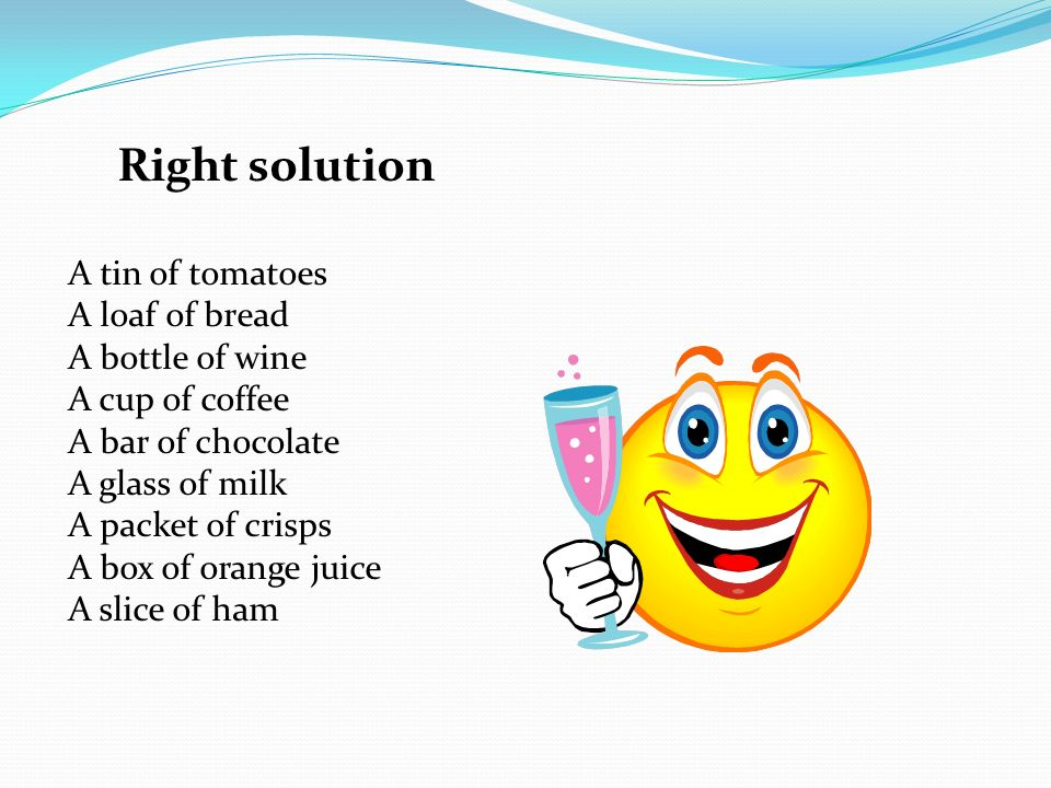 Right solution A tin of tomatoes A loaf of bread A bottle of wine A cup of coffee A bar of chocolate A glass of milk A packet of crisps A box of orange juice A slice of ham