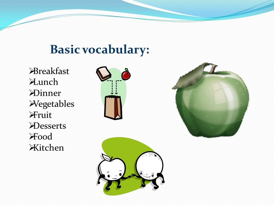 Basic vocabulary:  Breakfast  Lunch  Dinner  Vegetables  Fruit  Desserts  Food  Kitchen