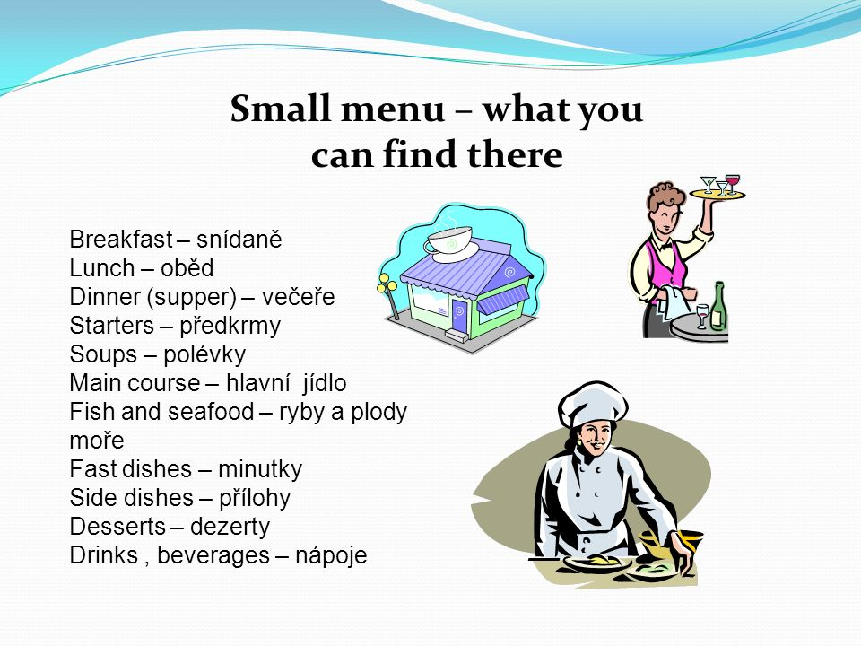 Small menu – what you can find there Breakfast – snídaně Lunch – oběd Dinner (supper) – večeře Starters – předkrmy Soups – polévky Main course – hlavní jídlo Fish and seafood – ryby a plody moře Fast dishes – minutky Side dishes – přílohy Desserts – dezerty Drinks, beverages – nápoje