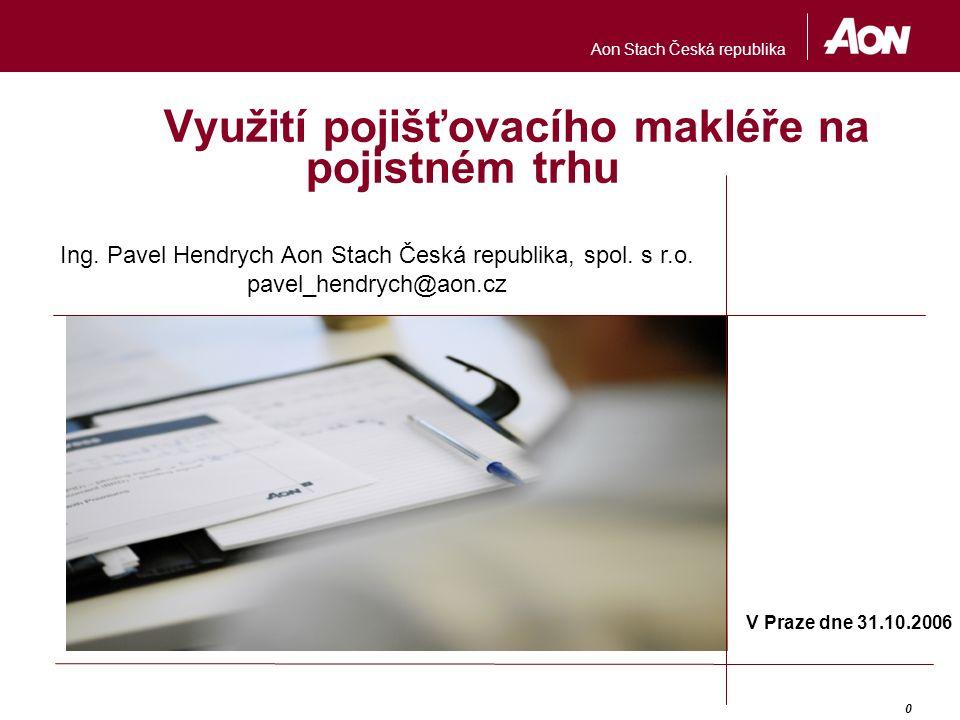 Aon Stach Česká republika 0 Využití pojišťovacího makléře na pojistném trhu V Praze dne 31.10.2006 Ing.
