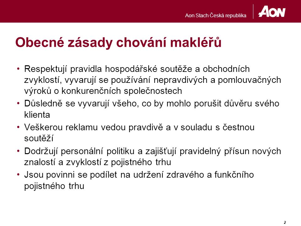 Aon Stach Česká republika 2 Obecné zásady chování makléřů Respektují pravidla hospodářské soutěže a obchodních zvyklostí, vyvarují se používání neprav