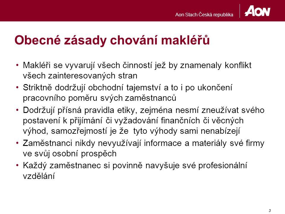 Aon Stach Česká republika 3 Obecné zásady chování makléřů Makléři se vyvarují všech činností jež by znamenaly konflikt všech zainteresovaných stran Striktně dodržují obchodní tajemství a to i po ukončení pracovního poměru svých zaměstnanců Dodržují přísná pravidla etiky, zejména nesmí zneužívat svého postavení k přijímání či vyžadování finančních či věcných výhod, samozřejmostí je že tyto výhody sami nenabízejí Zaměstnanci nikdy nevyužívají informace a materiály své firmy ve svůj osobní prospěch Každý zaměstnanec si povinně navyšuje své profesionální vzdělání
