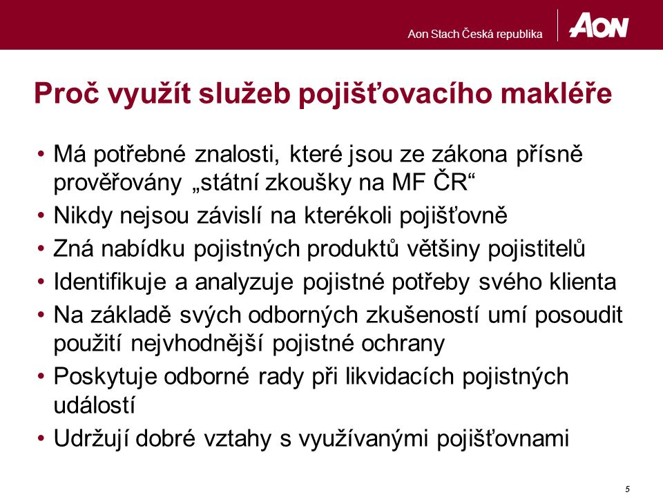 Aon Stach Česká republika 6 Proč využít služeb společnosti Aon Stach V úplné škále nabízí veškeré neživotní i životní pojištění a penzijní připojištění Je zcela nezávislá na pojistitelích, veškeré své činnosti směřuje vždy a pouze ke vztahu ke svému klientovi Provádí vlastními silami technické prohlídky, analýzy rizik, audit stávajícího pojištění, poradenskou činnost a optimalizaci finanční náročnosti pojistné ochrany Poskytuje trvalou správu veškerého sjednaného pojištění a to včetně likvidace pojistných událostí Nabízí široké možnosti využití své mezinárodní síly všech svých poboček Získané profesní zkušenosti z mezinárodního pojištění implementuje do lokálních pojistných produktů Je spoluzakladatelem AČPM, je členem BIPAR