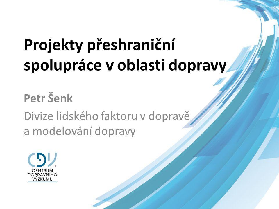 Projekty přeshraniční spolupráce v oblasti dopravy Petr Šenk Divize lidského faktoru v dopravě a modelování dopravy
