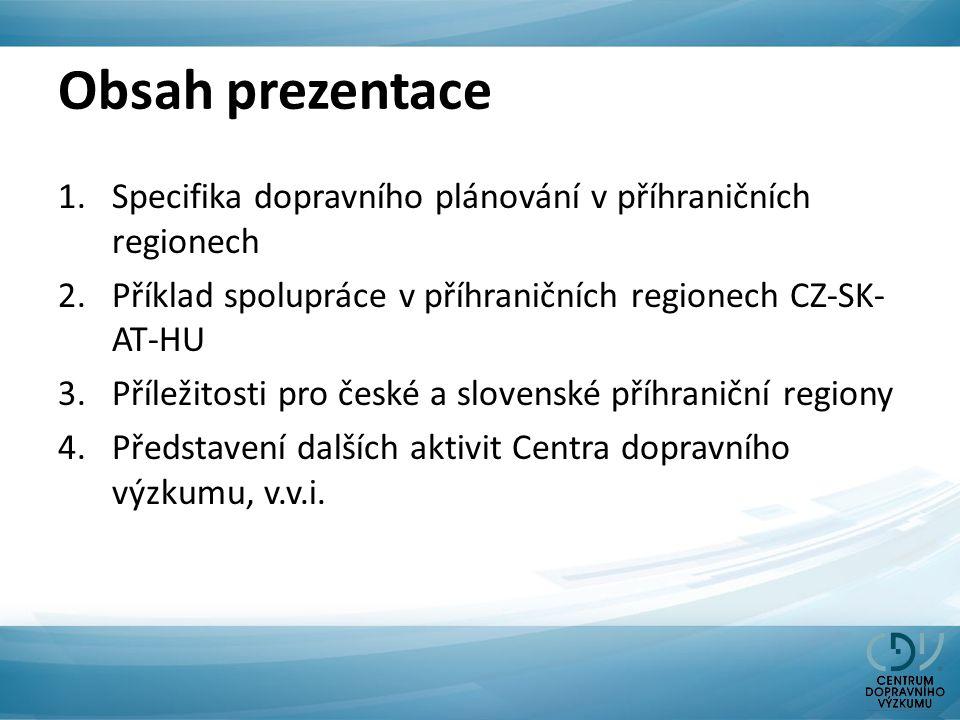 Obsah prezentace 1.Specifika dopravního plánování v příhraničních regionech 2.Příklad spolupráce v příhraničních regionech CZ-SK- AT-HU 3.Příležitosti pro české a slovenské příhraniční regiony 4.Představení dalších aktivit Centra dopravního výzkumu, v.v.i.