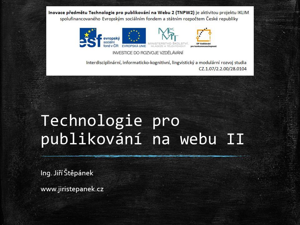 Technologie pro publikování na webu II Ing. Jiří Štěpánek www.jiristepanek.cz