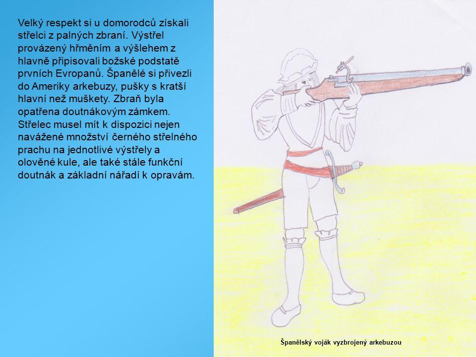 Španělský voják vyzbrojený arkebuzou Velký respekt si u domorodců získali střelci z palných zbraní. Výstřel provázený hřměním a výšlehem z hlavně přip
