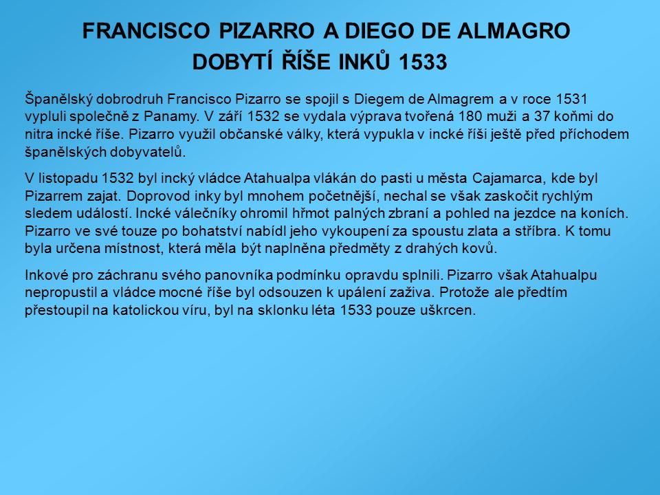 FRANCISCO PIZARRO A DIEGO DE ALMAGRO DOBYTÍ ŘÍŠE INKŮ 1533 Španělský dobrodruh Francisco Pizarro se spojil s Diegem de Almagrem a v roce 1531 vypluli společně z Panamy.