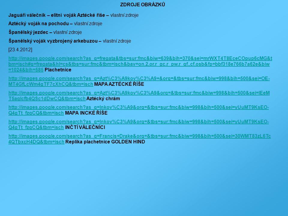 ZDROJE OBRÁZKŮ Jaguáří válečník – elitní voják Aztécké říše – vlastní zdroje Aztécký voják na pochodu – vlastní zdroje Španělský jezdec – vlastní zdroje Španělský voják vyzbrojený arkebuzou – vlastní zdroje [23.4.2012] http://images.google.com/search?as_q=fregata&tbs=sur:fmc&biw=639&bih=370&sei=mrWXT4T8EceCOpup6cMG&t bm=isch#q=fregata&hl=cs&tbs=sur:fmc&tbm=isch&bav=on.2,or.r_gc.r_pw.r_qf.,cf.osb&fp=bbf318e766b7a62e&biw =1024&bih=585http://images.google.com/search?as_q=fregata&tbs=sur:fmc&biw=639&bih=370&sei=mrWXT4T8EceCOpup6cMG&t bm=isch#q=fregata&hl=cs&tbs=sur:fmc&tbm=isch&bav=on.2,or.r_gc.r_pw.r_qf.,cf.osb&fp=bbf318e766b7a62e&biw =1024&bih=585 Plachetnice http://images.google.com/search?as_q=Azt%C3%A9kov%C3%A9+&orq=&tbs=sur:fmc&biw=998&bih=500&sei=OE- MT4GfLcWm4gTF7cXhCQ&tbm=ischhttp://images.google.com/search?as_q=Azt%C3%A9kov%C3%A9+&orq=&tbs=sur:fmc&biw=998&bih=500&sei=OE- MT4GfLcWm4gTF7cXhCQ&tbm=isch MAPA AZTÉCKÉ ŘÍŠE http://images.google.com/search?as_q=Azt%C3%A9kov%C3%A9&orq=&tbs=sur:fmc&biw=998&bih=500&sei=IEeM T5aqIcfb4QSc1dDwCQ&tbm=ischhttp://images.google.com/search?as_q=Azt%C3%A9kov%C3%A9&orq=&tbs=sur:fmc&biw=998&bih=500&sei=IEeM T5aqIcfb4QSc1dDwCQ&tbm=isch Aztécký chrám http://images.google.com/search?as_q=Inkov%C3%A9&orq=&tbs=sur:fmc&biw=998&bih=500&sei=yUuMT9KsEO- Q4gTt_fzqCQ&tbm=ischhttp://images.google.com/search?as_q=Inkov%C3%A9&orq=&tbs=sur:fmc&biw=998&bih=500&sei=yUuMT9KsEO- Q4gTt_fzqCQ&tbm=isch MAPA INCKÉ ŘÍŠE http://images.google.com/search?as_q=Inkov%C3%A9&orq=&tbs=sur:fmc&biw=998&bih=500&sei=yUuMT9KsEO- Q4gTt_fzqCQ&tbm=ischhttp://images.google.com/search?as_q=Inkov%C3%A9&orq=&tbs=sur:fmc&biw=998&bih=500&sei=yUuMT9KsEO- Q4gTt_fzqCQ&tbm=isch INČTÍ VÁLEČNÍCI http://images.google.com/search?as_q=Francis+Drake&orq=&tbs=sur:fmc&biw=998&bih=500&sei=30WMT83zL6Tc 4QTbxcH4DQ&tbm=ischhttp://images.google.com/search?as_q=Francis+Drake&orq=&tbs=sur:fmc&biw=998&bih=500&sei=30WMT83zL6Tc 4QTbxcH4DQ&tbm=isch Replika plachetnice GOLDEN HIND