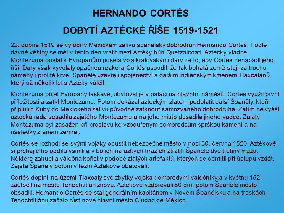HERNANDO CORTÉS DOBYTÍ AZTÉCKÉ ŘÍŠE 1519-1521 22. dubna 1519 se vylodil v Mexickém zálivu španělský dobrodruh Hermando Cortés. Podle dávné věštby se m