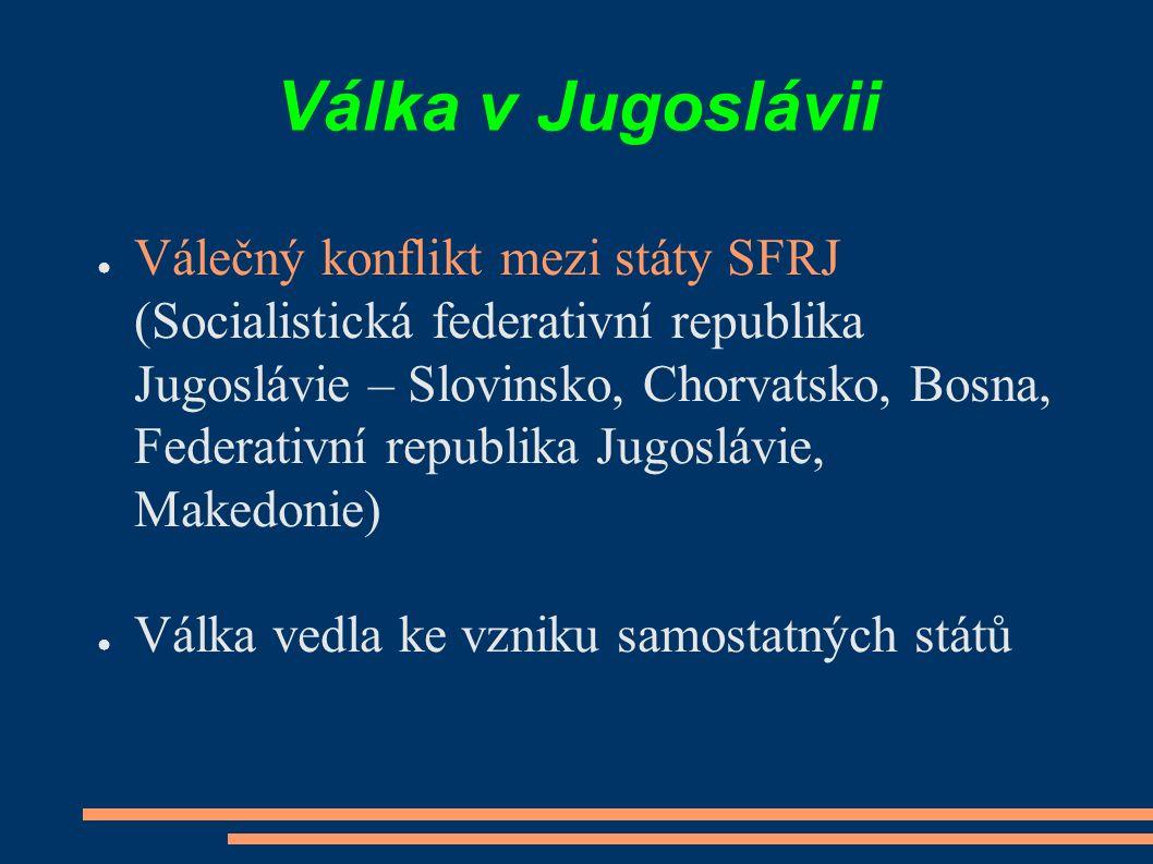 Válka v Jugoslávii ● Válečný konflikt mezi státy SFRJ (Socialistická federativní republika Jugoslávie – Slovinsko, Chorvatsko, Bosna, Federativní republika Jugoslávie, Makedonie) ● Válka vedla ke vzniku samostatných států