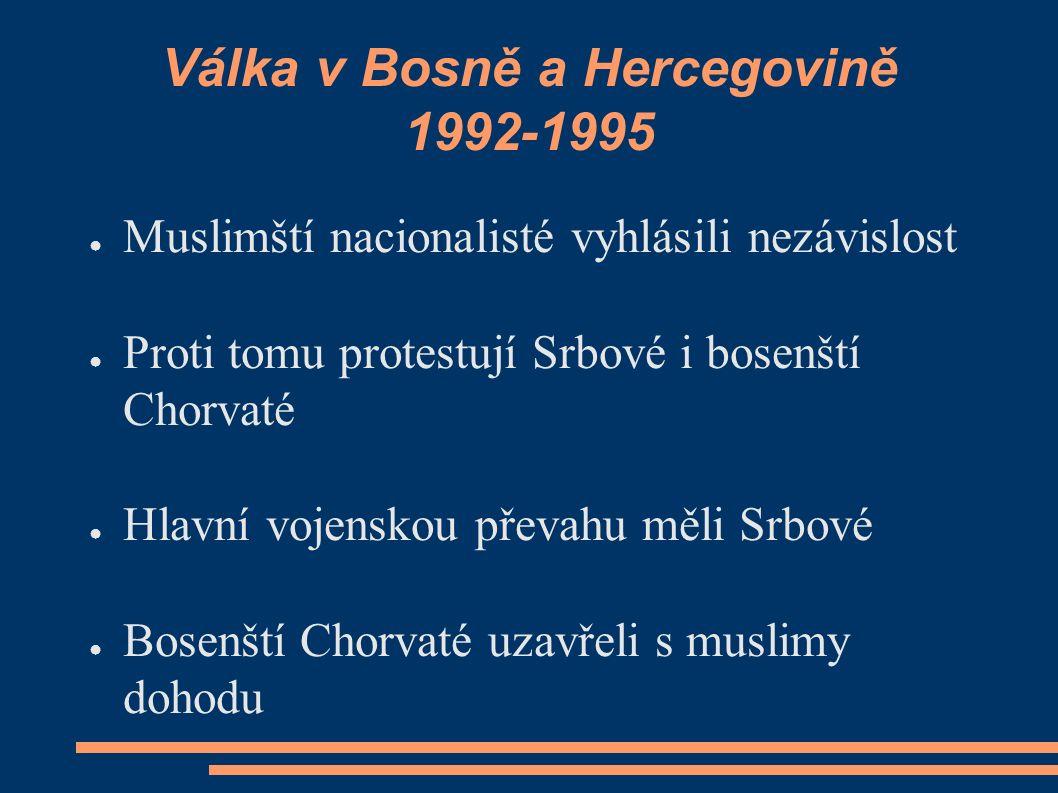 Válka v Bosně a Hercegovině 1992-1995 ● Muslimští nacionalisté vyhlásili nezávislost ● Proti tomu protestují Srbové i bosenští Chorvaté ● Hlavní vojenskou převahu měli Srbové ● Bosenští Chorvaté uzavřeli s muslimy dohodu