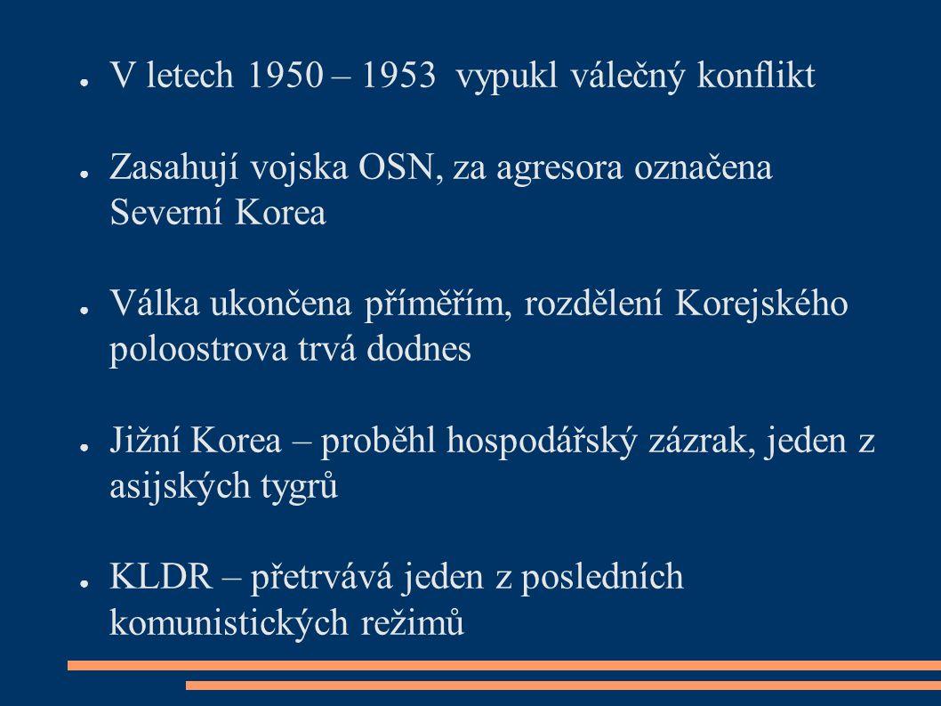 ● V letech 1950 – 1953 vypukl válečný konflikt ● Zasahují vojska OSN, za agresora označena Severní Korea ● Válka ukončena příměřím, rozdělení Korejského poloostrova trvá dodnes ● Jižní Korea – proběhl hospodářský zázrak, jeden z asijských tygrů ● KLDR – přetrvává jeden z posledních komunistických režimů