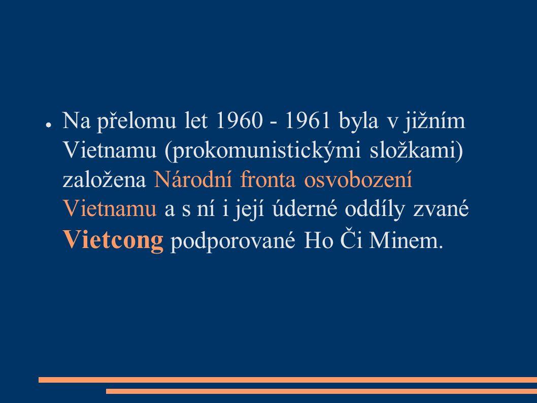● Na přelomu let 1960 - 1961 byla v jižním Vietnamu (prokomunistickými složkami) založena Národní fronta osvobození Vietnamu a s ní i její úderné oddíly zvané Vietcong podporované Ho Či Minem.
