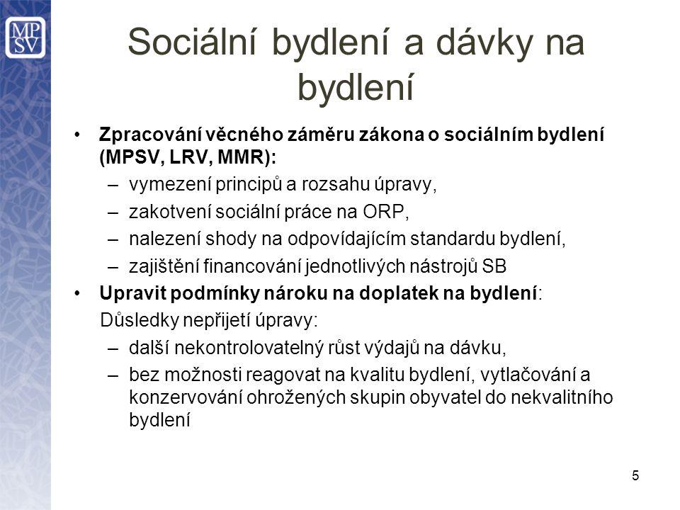 Sociální bydlení a dávky na bydlení Zpracování věcného záměru zákona o sociálním bydlení (MPSV, LRV, MMR): –vymezení principů a rozsahu úpravy, –zakotvení sociální práce na ORP, –nalezení shody na odpovídajícím standardu bydlení, –zajištění financování jednotlivých nástrojů SB Upravit podmínky nároku na doplatek na bydlení: Důsledky nepřijetí úpravy: –další nekontrolovatelný růst výdajů na dávku, –bez možnosti reagovat na kvalitu bydlení, vytlačování a konzervování ohrožených skupin obyvatel do nekvalitního bydlení 5