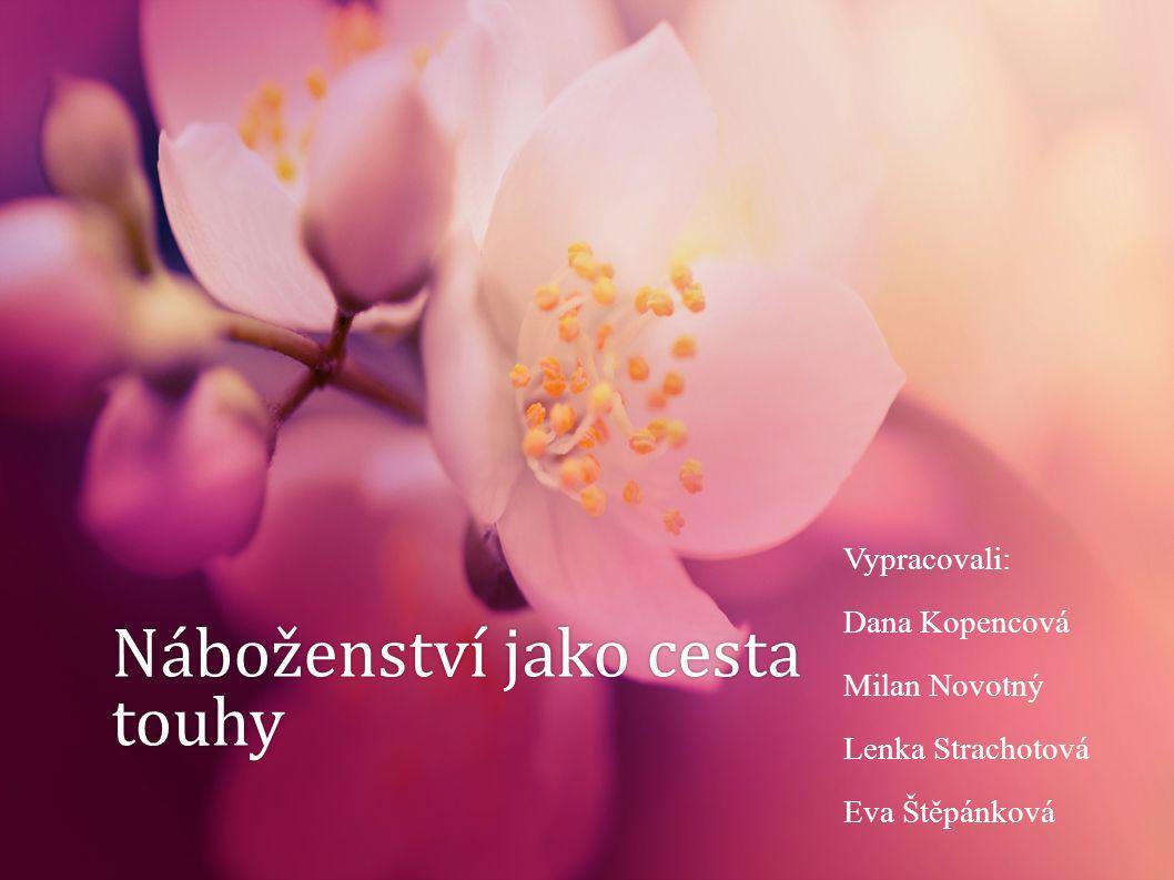 Náboženství jako cesta touhy Vypracovali: Dana Kopencová Milan Novotný Lenka Strachotová Eva Štěpánková