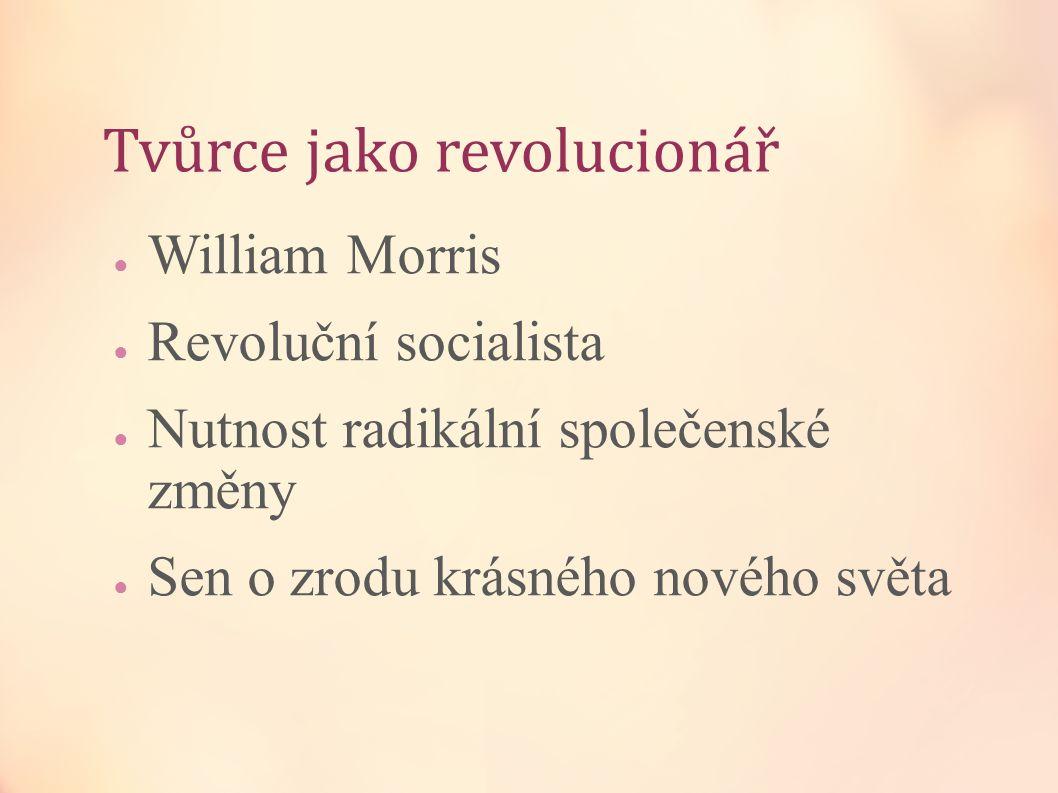 Tvůrce jako revolucionář ● William Morris ● Revoluční socialista ● Nutnost radikální společenské změny ● Sen o zrodu krásného nového světa
