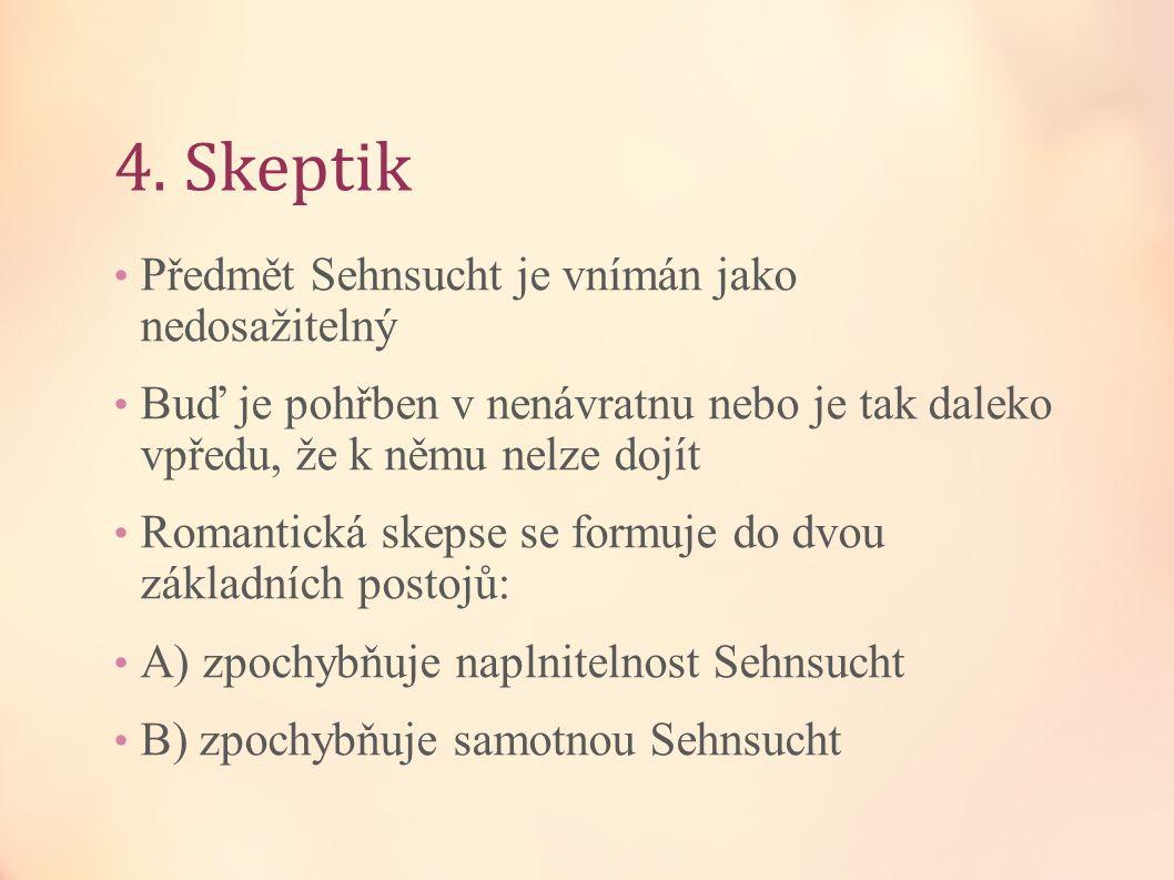 4. Skeptik Předmět Sehnsucht je vnímán jako nedosažitelný Buď je pohřben v nenávratnu nebo je tak daleko vpředu, že k němu nelze dojít Romantická skep