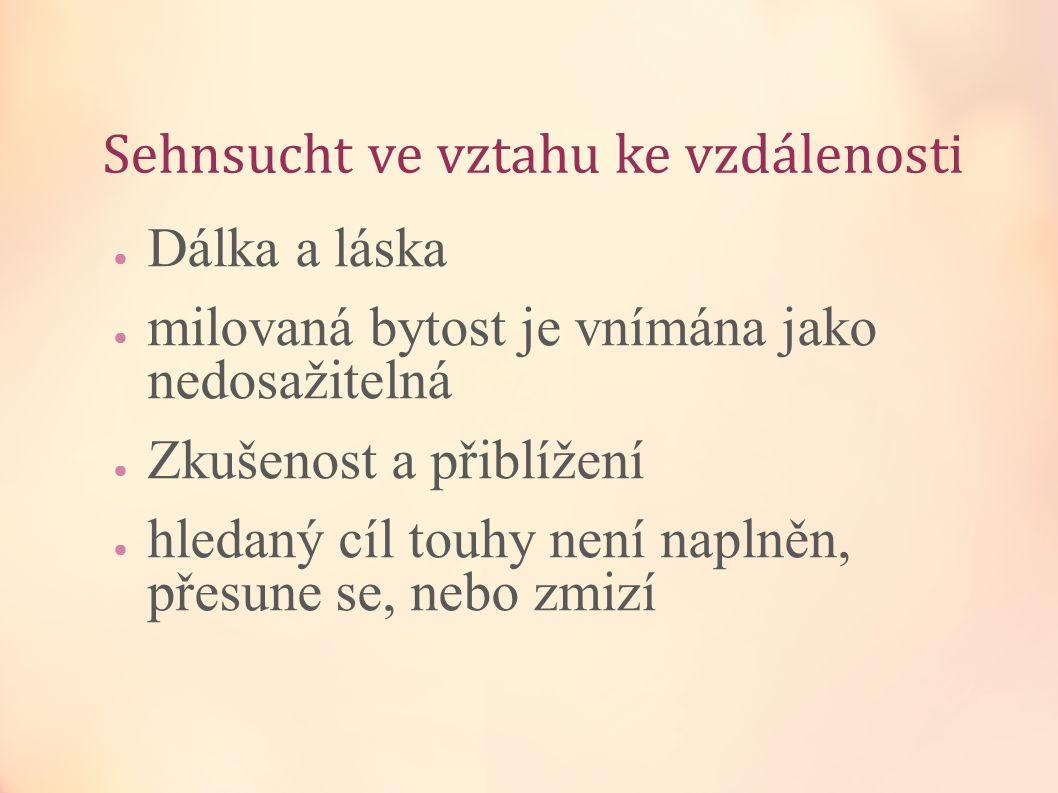 Sehnsucht ve vztahu ke vzdálenosti ● Dálka a láska ● milovaná bytost je vnímána jako nedosažitelná ● Zkušenost a přiblížení ● hledaný cíl touhy není n