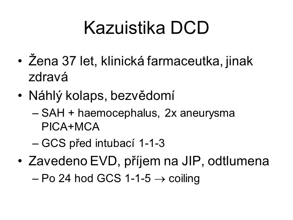 Kazuistika DCD Žena 37 let, klinická farmaceutka, jinak zdravá Náhlý kolaps, bezvědomí –SAH + haemocephalus, 2x aneurysma PICA+MCA –GCS před intubací 1-1-3 Zavedeno EVD, příjem na JIP, odtlumena –Po 24 hod GCS 1-1-5  coiling