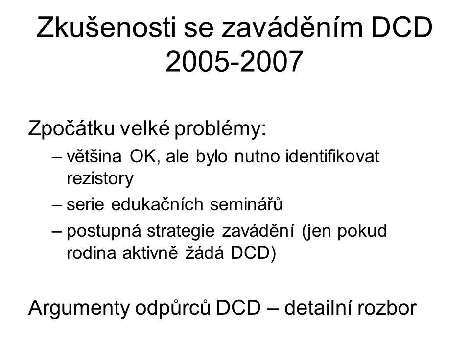 Zkušenosti se zaváděním DCD 2005-2007 Zpočátku velké problémy: –většina OK, ale bylo nutno identifikovat rezistory –serie edukačních seminářů –postupná strategie zavádění (jen pokud rodina aktivně žádá DCD) Argumenty odpůrců DCD – detailní rozbor