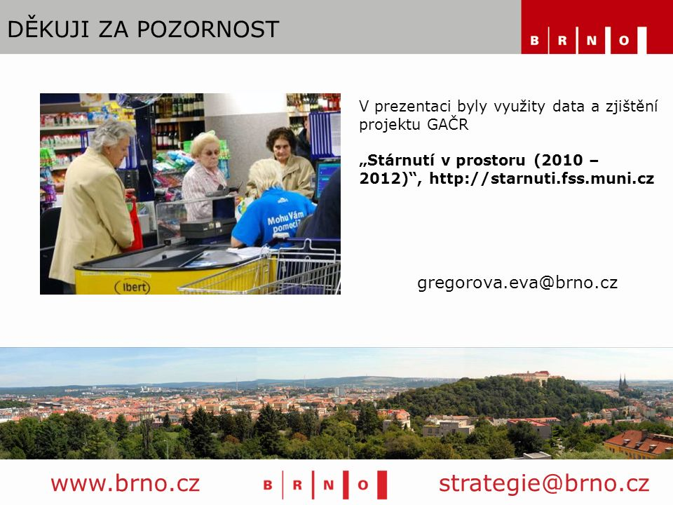 """DĚKUJI ZA POZORNOST www.brno.czstrategie@brno.cz V prezentaci byly využity data a zjištění projektu GAČR """"Stárnutí v prostoru (2010 – 2012) , http://starnuti.fss.muni.cz gregorova.eva@brno.cz"""