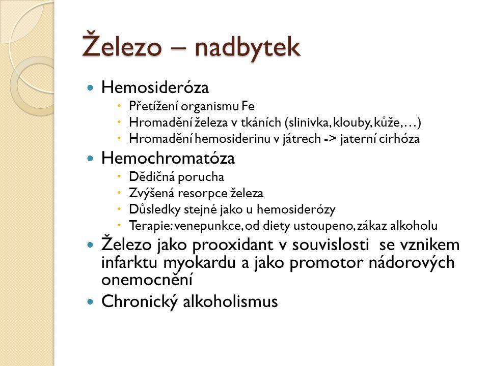 Železo – nadbytek Hemosideróza  Přetížení organismu Fe  Hromadění železa v tkáních (slinivka, klouby, kůže,…)  Hromadění hemosiderinu v játrech -> jaterní cirhóza Hemochromatóza  Dědičná porucha  Zvýšená resorpce železa  Důsledky stejné jako u hemosiderózy  Terapie: venepunkce, od diety ustoupeno, zákaz alkoholu Železo jako prooxidant v souvislosti se vznikem infarktu myokardu a jako promotor nádorových onemocnění Chronický alkoholismus