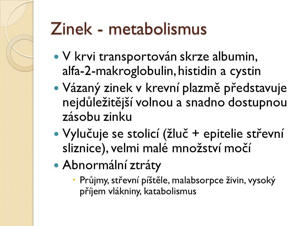 Zinek - metabolismus V krvi transportován skrze albumin, alfa-2-makroglobulin, histidin a cystin Vázaný zinek v krevní plazmě představuje nejdůležitější volnou a snadno dostupnou zásobu zinku Vylučuje se stolicí (žluč + epitelie střevní sliznice), velmi malé množství močí Abnormální ztráty  Průjmy, střevní píštěle, malabsorpce živin, vysoký příjem vlákniny, katabolismus