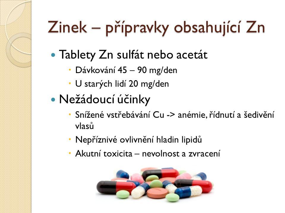 Zinek – přípravky obsahující Zn Tablety Zn sulfát nebo acetát  Dávkování 45 – 90 mg/den  U starých lidí 20 mg/den Nežádoucí účinky  Snížené vstřebávání Cu -> anémie, řídnutí a šedivění vlasů  Nepříznivé ovlivnění hladin lipidů  Akutní toxicita – nevolnost a zvracení