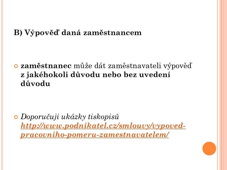 B) Výpověď daná zaměstnancem zaměstnanec může dát zaměstnavateli výpověď z jakéhokoli důvodu nebo bez uvedení důvodu Doporučuji ukázky tiskopisů http://www.podnikatel.cz/smlouvy/vypoved- pracovniho-pomeru-zamestnavatelem/ http://www.podnikatel.cz/smlouvy/vypoved- pracovniho-pomeru-zamestnavatelem/
