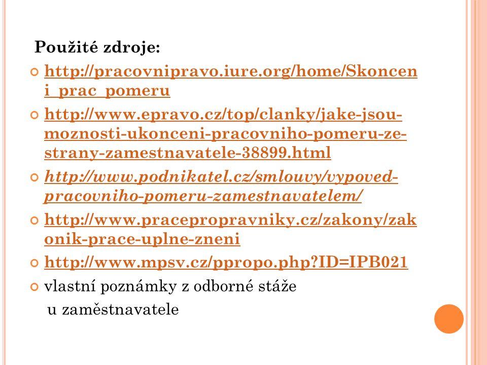 Použité zdroje: http://pracovnipravo.iure.org/home/Skoncen i_prac_pomeru http://www.epravo.cz/top/clanky/jake-jsou- moznosti-ukonceni-pracovniho-pomeru-ze- strany-zamestnavatele-38899.html http://www.podnikatel.cz/smlouvy/vypoved- pracovniho-pomeru-zamestnavatelem/ http://www.pracepropravniky.cz/zakony/zak onik-prace-uplne-zneni http://www.mpsv.cz/ppropo.php ID=IPB021 vlastní poznámky z odborné stáže u zaměstnavatele