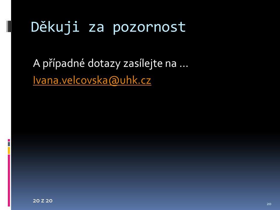 20 z 20 Děkuji za pozornost A případné dotazy zasílejte na … Ivana.velcovska@uhk.cz 20