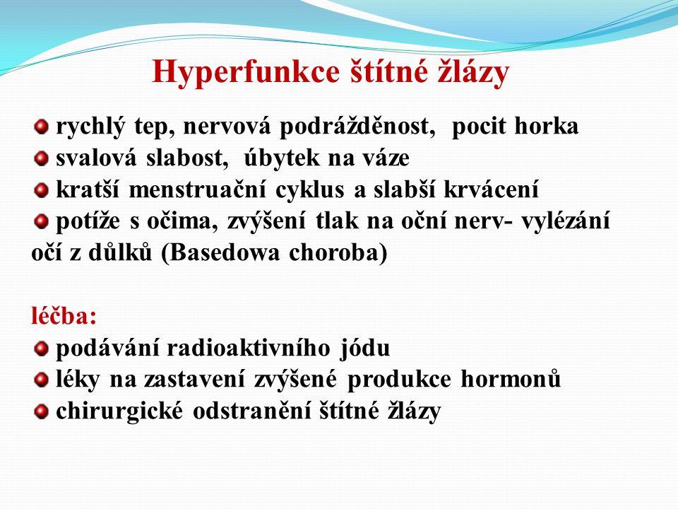 rychlý tep, nervová podrážděnost, pocit horka svalová slabost, úbytek na váze kratší menstruační cyklus a slabší krvácení potíže s očima, zvýšení tlak na oční nerv- vylézání očí z důlků (Basedowa choroba) léčba: podávání radioaktivního jódu léky na zastavení zvýšené produkce hormonů chirurgické odstranění štítné žlázy Hyperfunkce štítné žlázy