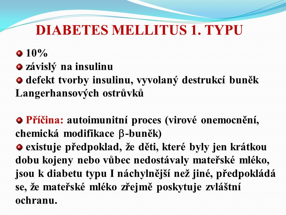 10% závislý na insulinu defekt tvorby insulinu, vyvolaný destrukcí buněk Langerhansových ostrůvků Příčina: autoimunitní proces (virové onemocnění, chemická modifikace  -buněk) existuje předpoklad, že děti, které byly jen krátkou dobu kojeny nebo vůbec nedostávaly mateřské mléko, jsou k diabetu typu I náchylnější než jiné, předpokládá se, že mateřské mléko zřejmě poskytuje zvláštní ochranu.