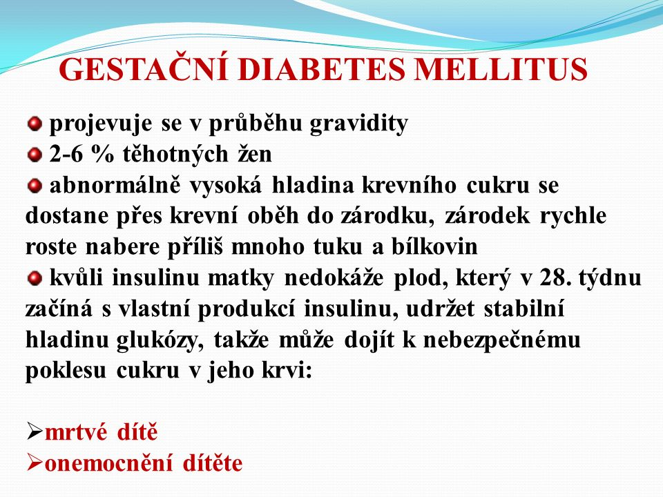 GESTAČNÍ DIABETES MELLITUS projevuje se v průběhu gravidity 2-6 % těhotných žen abnormálně vysoká hladina krevního cukru se dostane přes krevní oběh do zárodku, zárodek rychle roste nabere příliš mnoho tuku a bílkovin kvůli insulinu matky nedokáže plod, který v 28.