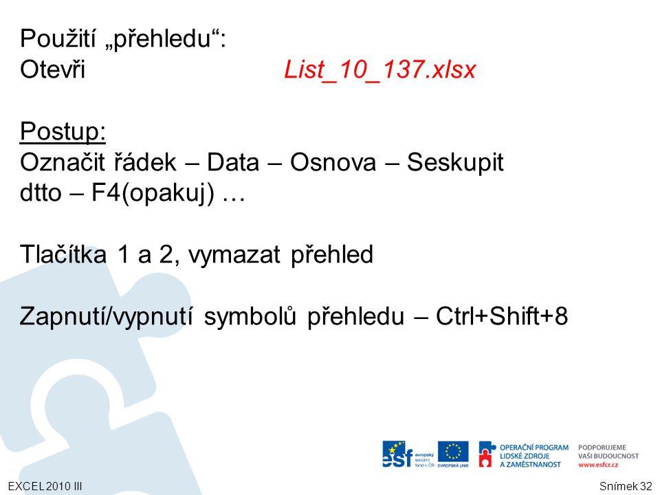 """Použití """"přehledu : OtevřiList_10_137.xlsx Postup: Označit řádek – Data – Osnova – Seskupit dtto – F4(opakuj) … Tlačítka 1 a 2, vymazat přehled Zapnutí/vypnutí symbolů přehledu – Ctrl+Shift+8 EXCEL 2010 III Snímek 32"""