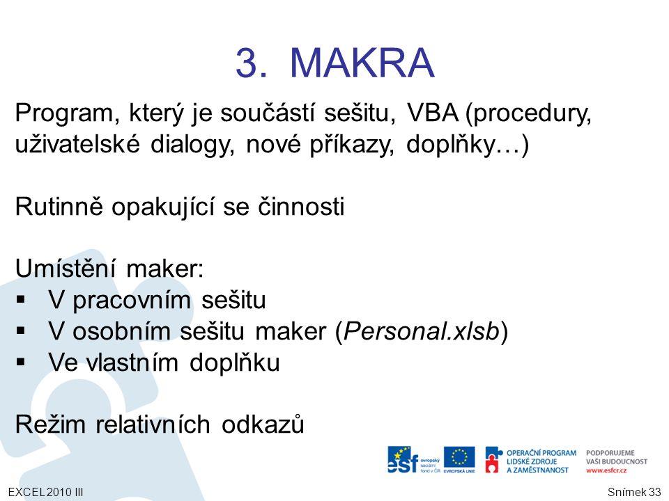3.MAKRA Snímek 33 Program, který je součástí sešitu, VBA (procedury, uživatelské dialogy, nové příkazy, doplňky…) Rutinně opakující se činnosti Umístění maker:  V pracovním sešitu  V osobním sešitu maker (Personal.xlsb)  Ve vlastním doplňku Režim relativních odkazů EXCEL 2010 III