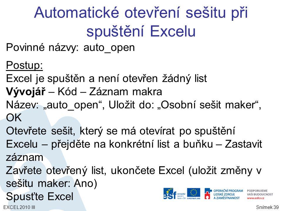 """Povinné názvy: auto_open Postup: Excel je spuštěn a není otevřen žádný list Vývojář – Kód – Záznam makra Název: """"auto_open , Uložit do: """"Osobní sešit maker , OK Otevřete sešit, který se má otevírat po spuštění Excelu – přejděte na konkrétní list a buňku – Zastavit záznam Zavřete otevřený list, ukončete Excel (uložit změny v sešitu maker: Ano) Spusťte Excel Automatické otevření sešitu při spuštění Excelu Snímek 39 EXCEL 2010 III"""