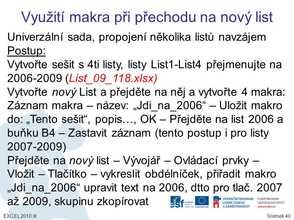 """Univerzální sada, propojení několika listů navzájem Postup: Vytvořte sešit s 4ti listy, listy List1-List4 přejmenujte na 2006-2009 (List_09_118.xlsx) Vytvořte nový List a přejděte na něj a vytvořte 4 makra: Záznam makra – název: """"Jdi_na_2006 – Uložit makro do: """"Tento sešit , popis…, OK – Přejděte na list 2006 a buňku B4 – Zastavit záznam (tento postup i pro listy 2007-2009) Přejděte na nový list – Vývojář – Ovládací prvky – Vložit – Tlačítko – vykreslit obdélníček, přiřadit makro """"Jdi_na_2006 upravit text na 2006, dtto pro tlač."""