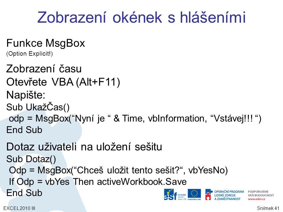 Funkce MsgBox (Option Explicit!) Zobrazení času Otevřete VBA (Alt+F11) Napište: Sub UkažČas() odp = MsgBox( Nyní je & Time, vbInformation, Vstávej!!.