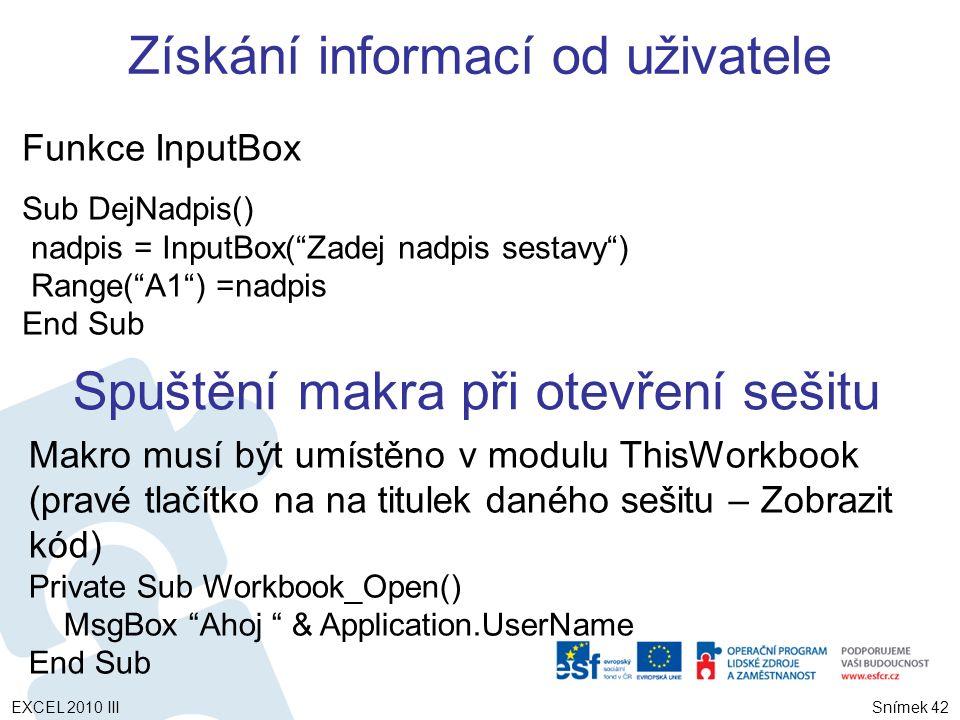 Funkce InputBox Sub DejNadpis() nadpis = InputBox( Zadej nadpis sestavy ) Range( A1 ) =nadpis End Sub Spuštění makra při otevření sešitu Makro musí být umístěno v modulu ThisWorkbook (pravé tlačítko na na titulek daného sešitu – Zobrazit kód) Private Sub Workbook_Open() MsgBox Ahoj & Application.UserName End Sub Získání informací od uživatele Snímek 42 EXCEL 2010 III